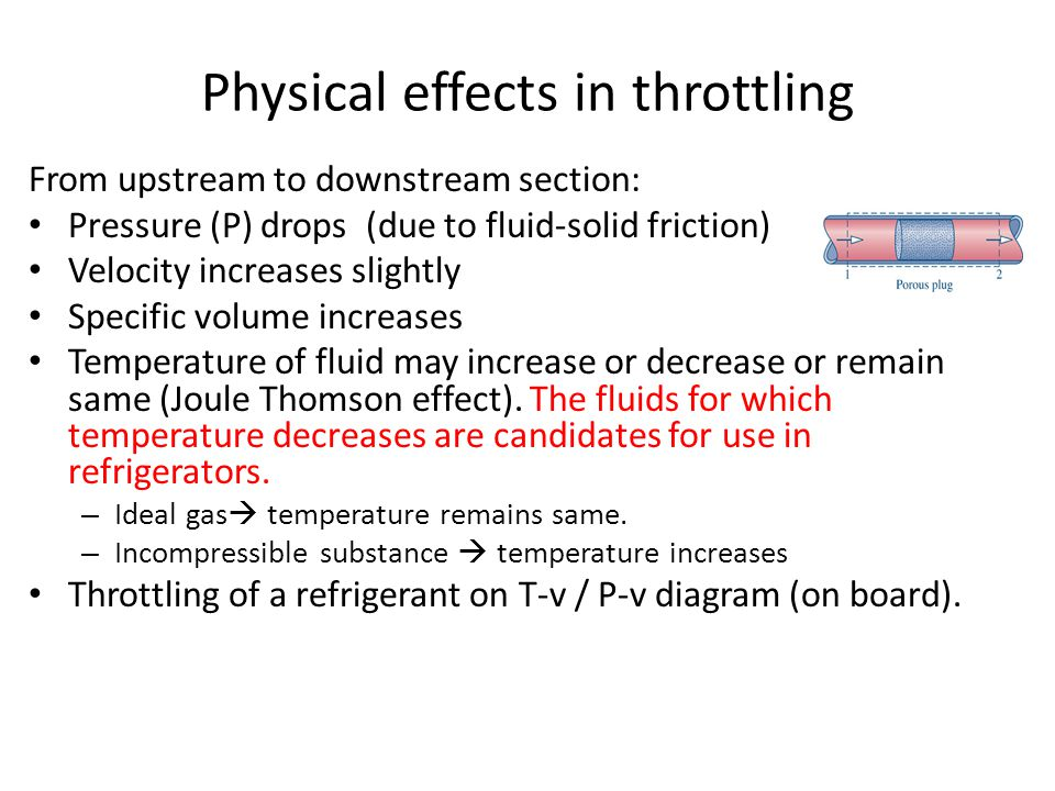 Physical effects in throttling From upstream to downstream section: Pressure (P) drops (due to fluid-solid friction) Velocity increases slightly Speci