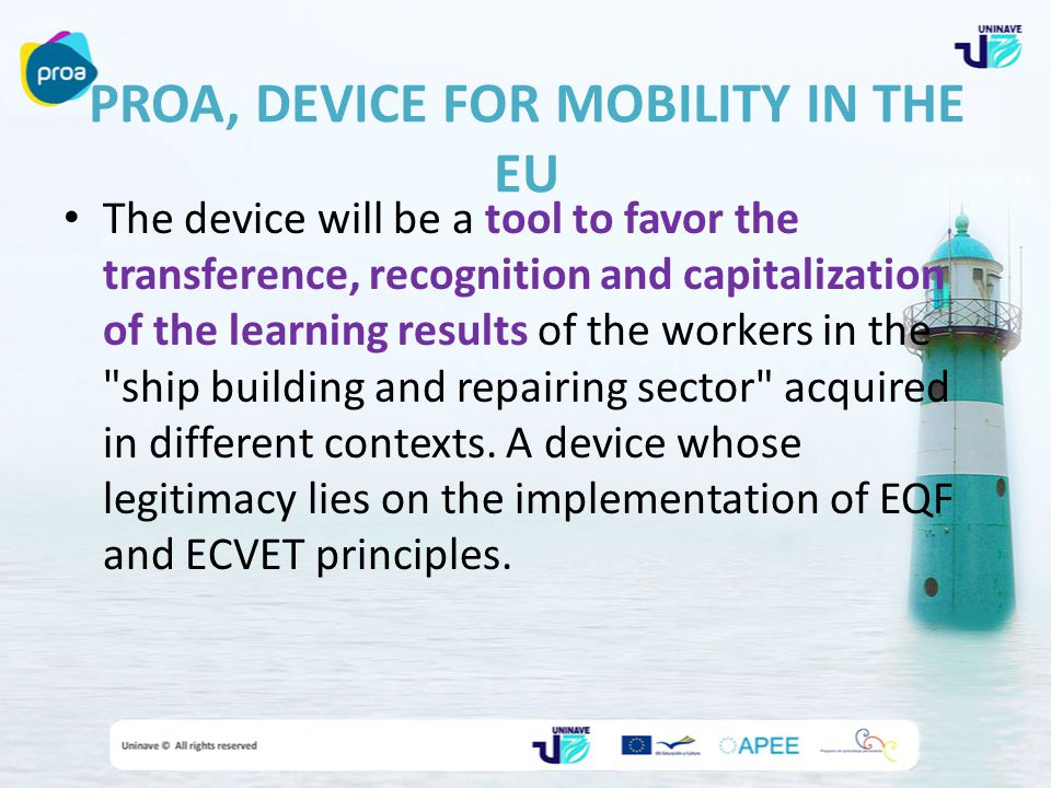 PROA, DEVICE FOR MOBILITY IN THE EU The device will be a tool to favor the transference, recognition and capitalization of the learning results of the workers in the ship building and repairing sector acquired in different contexts.