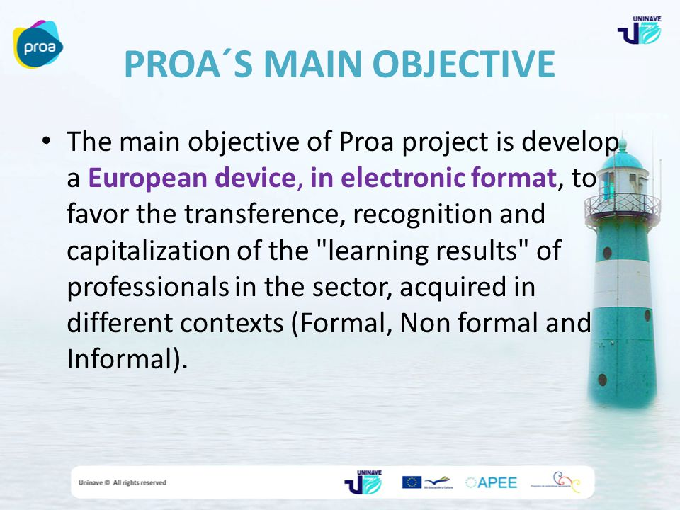 PROA´S MAIN OBJECTIVE The main objective of Proa project is develop a European device, in electronic format, to favor the transference, recognition and capitalization of the learning results of professionals in the sector, acquired in different contexts (Formal, Non formal and Informal).