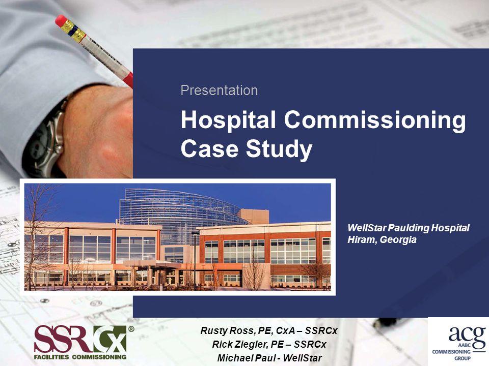 Presentation Hospital Commissioning Case Study Rusty Ross, PE, CxA – SSRCx Rick Ziegler, PE – SSRCx Michael Paul - WellStar WellStar Paulding Hospital
