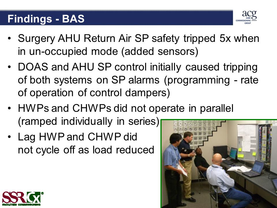 Findings - BAS Surgery AHU Return Air SP safety tripped 5x when in un-occupied mode (added sensors) DOAS and AHU SP control initially caused tripping of both systems on SP alarms (programming - rate of operation of control dampers) HWPs and CHWPs did not operate in parallel (ramped individually in series) Lag HWP and CHWP did not cycle off as load reduced