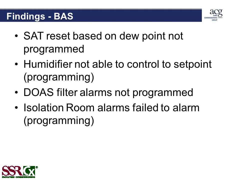 Findings - BAS SAT reset based on dew point not programmed Humidifier not able to control to setpoint (programming) DOAS filter alarms not programmed Isolation Room alarms failed to alarm (programming)