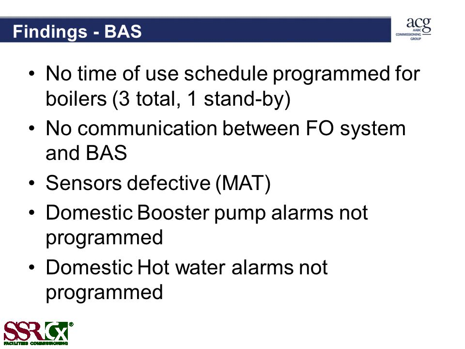 Findings - BAS No time of use schedule programmed for boilers (3 total, 1 stand-by) No communication between FO system and BAS Sensors defective (MAT) Domestic Booster pump alarms not programmed Domestic Hot water alarms not programmed