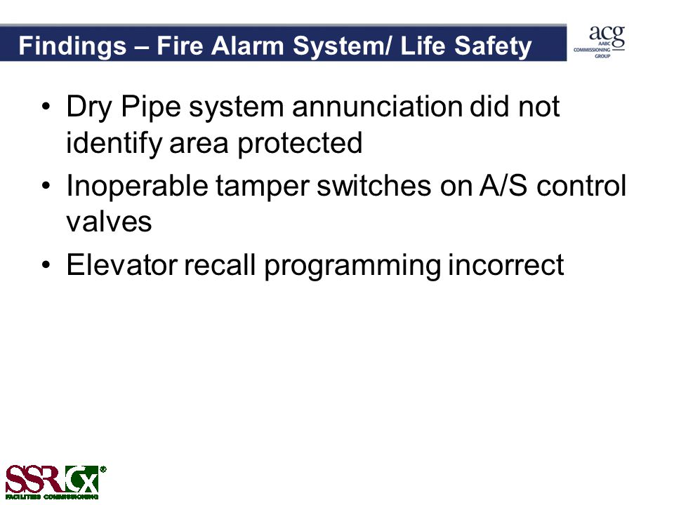 Findings – Fire Alarm System/ Life Safety Dry Pipe system annunciation did not identify area protected Inoperable tamper switches on A/S control valves Elevator recall programming incorrect