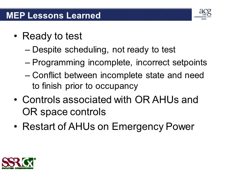 MEP Lessons Learned Ready to test –Despite scheduling, not ready to test –Programming incomplete, incorrect setpoints –Conflict between incomplete state and need to finish prior to occupancy Controls associated with OR AHUs and OR space controls Restart of AHUs on Emergency Power