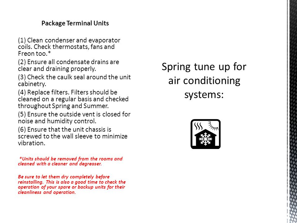 Package Terminal Units (1) Clean condenser and evaporator coils. Check thermostats, fans and Freon too.* (2) Ensure all condensate drains are clear an