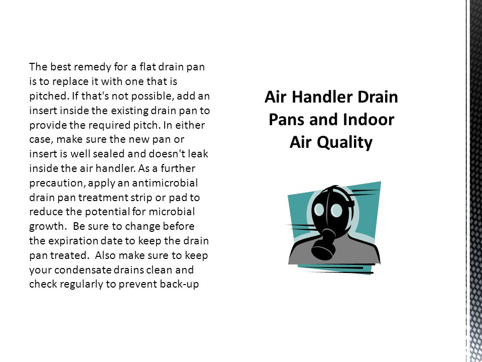 The best remedy for a flat drain pan is to replace it with one that is pitched.