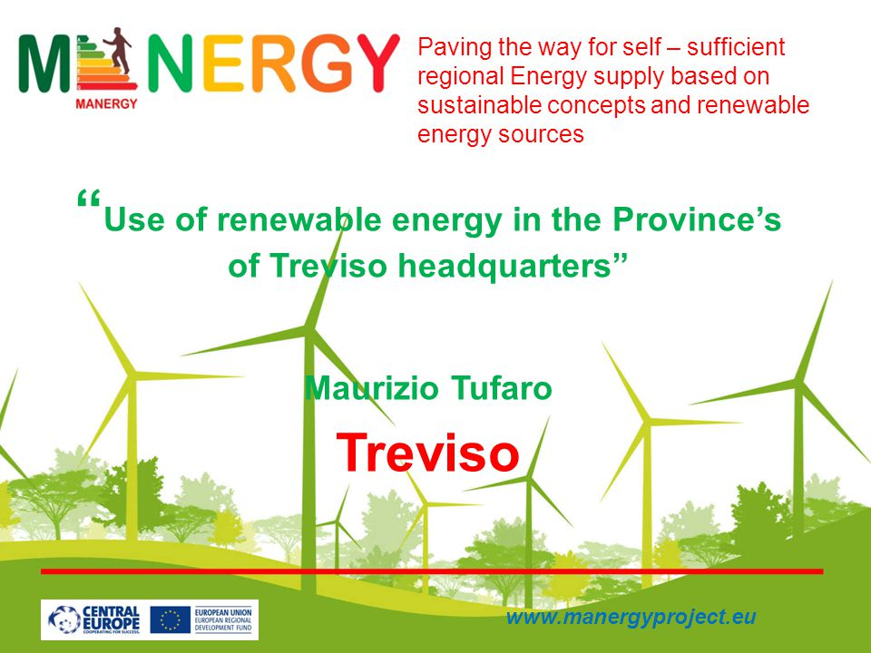 Use of renewable energy in the Provinces of Treviso headquarters Maurizio Tufaro Treviso Paving the way for self – sufficient regional Energy supply based on sustainable concepts and renewable energy sources