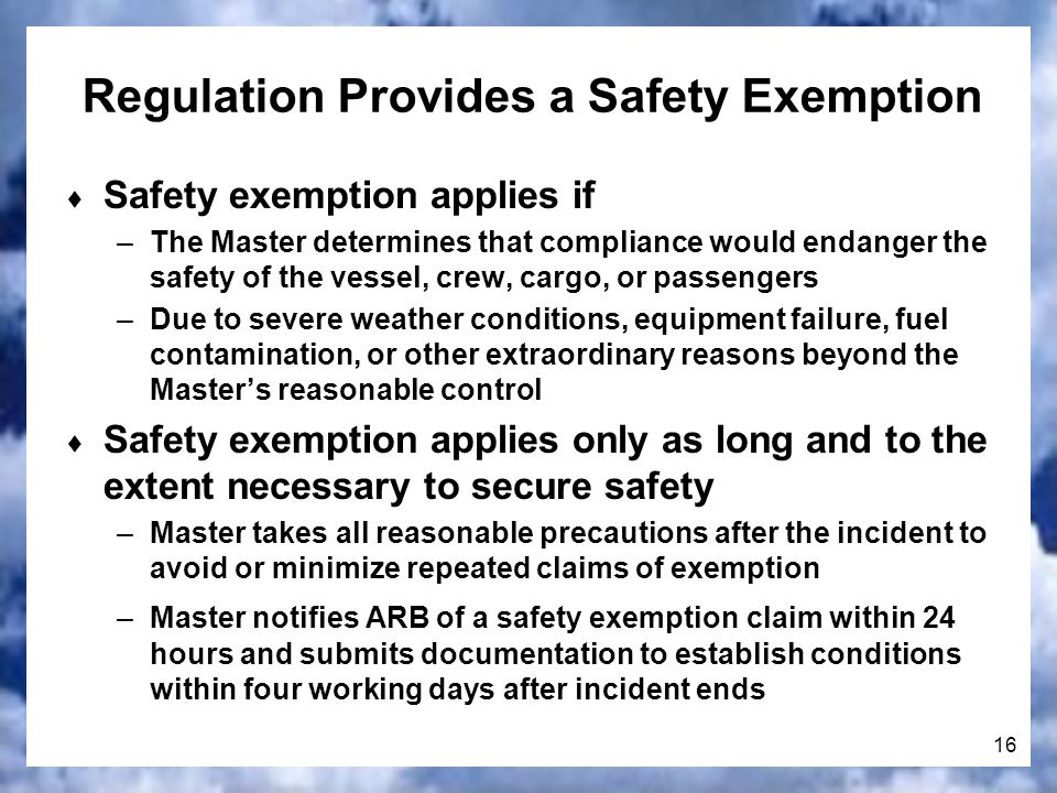 16 Regulation Provides a Safety Exemption Safety exemption applies if –The Master determines that compliance would endanger the safety of the vessel, crew, cargo, or passengers –Due to severe weather conditions, equipment failure, fuel contamination, or other extraordinary reasons beyond the Masters reasonable control Safety exemption applies only as long and to the extent necessary to secure safety –Master takes all reasonable precautions after the incident to avoid or minimize repeated claims of exemption –Master notifies ARB of a safety exemption claim within 24 hours and submits documentation to establish conditions within four working days after incident ends
