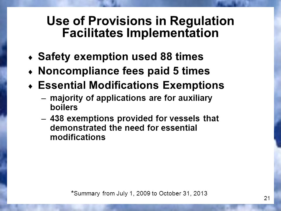 21 * Summary from July 1, 2009 to October 31, 2013 Use of Provisions in Regulation Facilitates Implementation Safety exemption used 88 times Noncompliance fees paid 5 times Essential Modifications Exemptions –majority of applications are for auxiliary boilers –438 exemptions provided for vessels that demonstrated the need for essential modifications