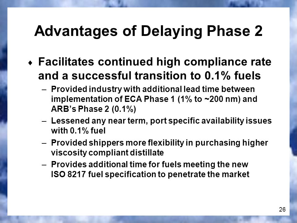 26 Facilitates continued high compliance rate and a successful transition to 0.1% fuels –Provided industry with additional lead time between implementation of ECA Phase 1 (1% to ~200 nm) and ARBs Phase 2 (0.1%) –Lessened any near term, port specific availability issues with 0.1% fuel –Provided shippers more flexibility in purchasing higher viscosity compliant distillate –Provides additional time for fuels meeting the new ISO 8217 fuel specification to penetrate the market Advantages of Delaying Phase 2