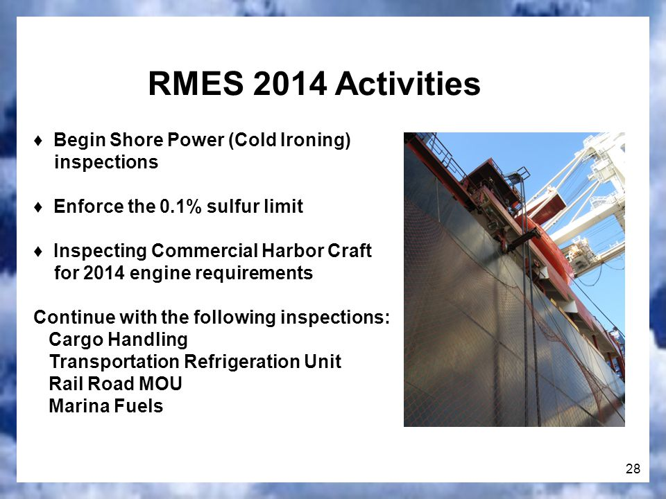 28 RMES 2014 Activities Begin Shore Power (Cold Ironing) inspections Enforce the 0.1% sulfur limit Inspecting Commercial Harbor Craft for 2014 engine requirements Continue with the following inspections: Cargo Handling Transportation Refrigeration Unit Rail Road MOU Marina Fuels