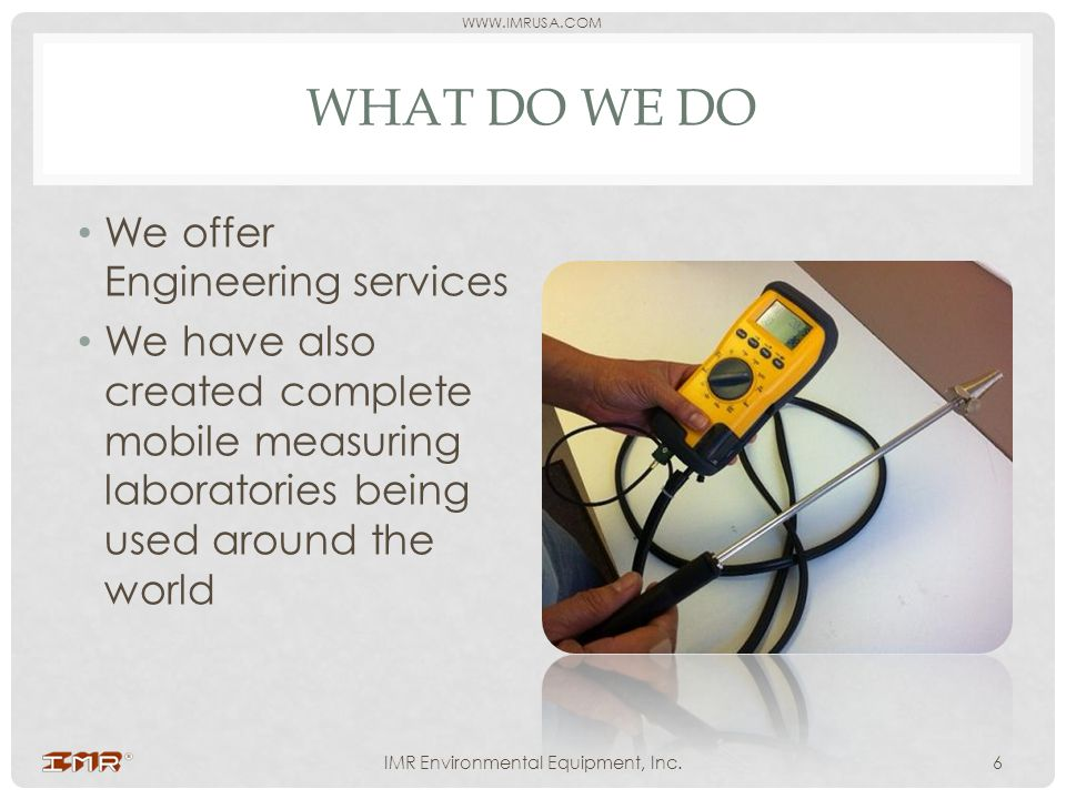 WWW.IMRUSA.COM WHAT DO WE DO IMR Environmental Equipment, Inc.6 We offer Engineering services We have also created complete mobile measuring laborator