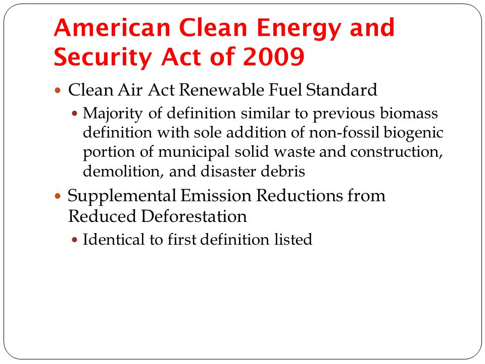 American Clean Energy and Security Act of 2009 Clean Air Act Renewable Fuel Standard Majority of definition similar to previous biomass definition with sole addition of non-fossil biogenic portion of municipal solid waste and construction, demolition, and disaster debris Supplemental Emission Reductions from Reduced Deforestation Identical to first definition listed