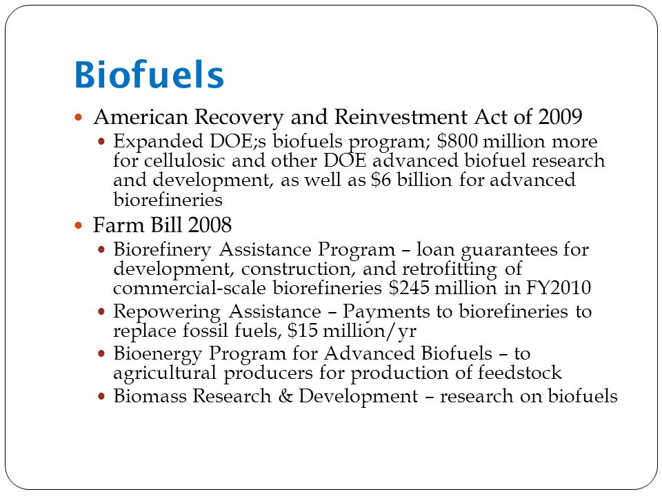Biofuels American Recovery and Reinvestment Act of 2009 Expanded DOE;s biofuels program; $800 million more for cellulosic and other DOE advanced biofuel research and development, as well as $6 billion for advanced biorefineries Farm Bill 2008 Biorefinery Assistance Program – loan guarantees for development, construction, and retrofitting of commercial-scale biorefineries $245 million in FY2010 Repowering Assistance – Payments to biorefineries to replace fossil fuels, $15 million/yr Bioenergy Program for Advanced Biofuels – to agricultural producers for production of feedstock Biomass Research & Development – research on biofuels