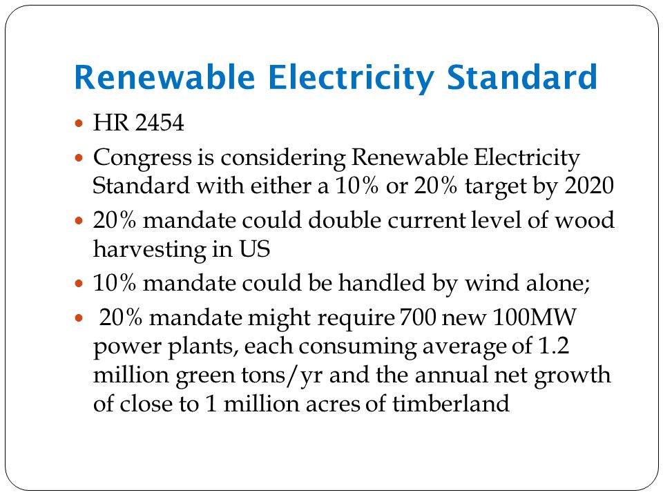 Renewable Electricity Standard HR 2454 Congress is considering Renewable Electricity Standard with either a 10% or 20% target by 2020 20% mandate could double current level of wood harvesting in US 10% mandate could be handled by wind alone; 20% mandate might require 700 new 100MW power plants, each consuming average of 1.2 million green tons/yr and the annual net growth of close to 1 million acres of timberland