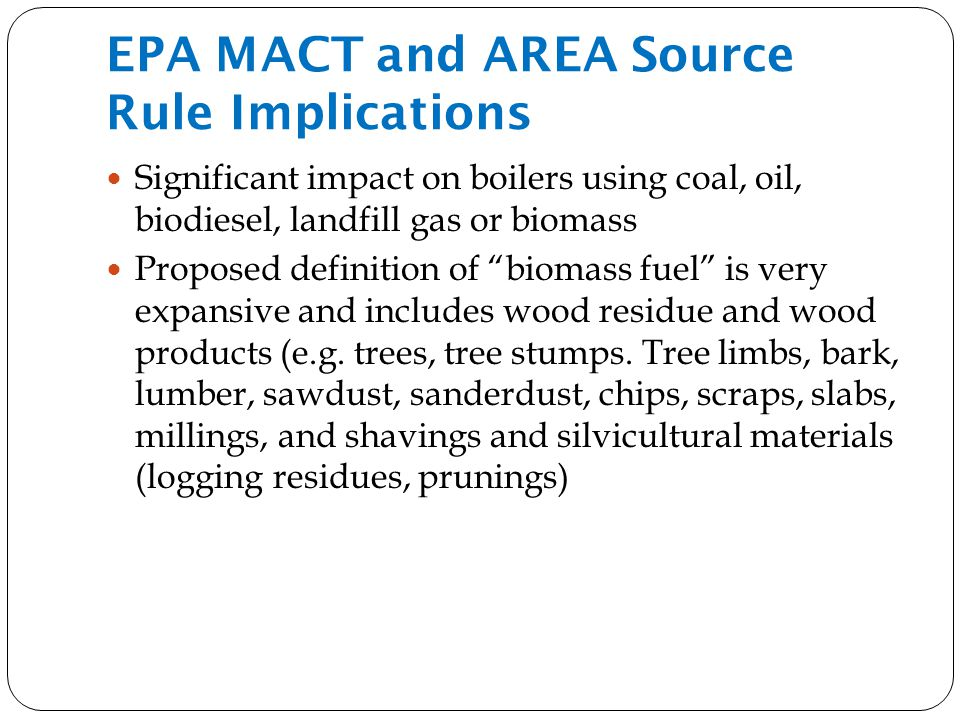 EPA MACT and AREA Source Rule Implications Significant impact on boilers using coal, oil, biodiesel, landfill gas or biomass Proposed definition of biomass fuel is very expansive and includes wood residue and wood products (e.g.