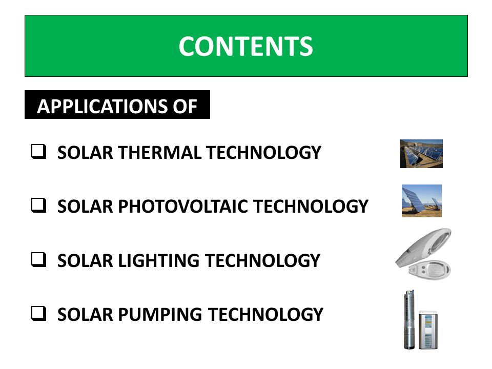 CONTENTS SOLAR THERMAL TECHNOLOGY SOLAR PHOTOVOLTAIC TECHNOLOGY SOLAR LIGHTING TECHNOLOGY SOLAR PUMPING TECHNOLOGY APPLICATIONS OF