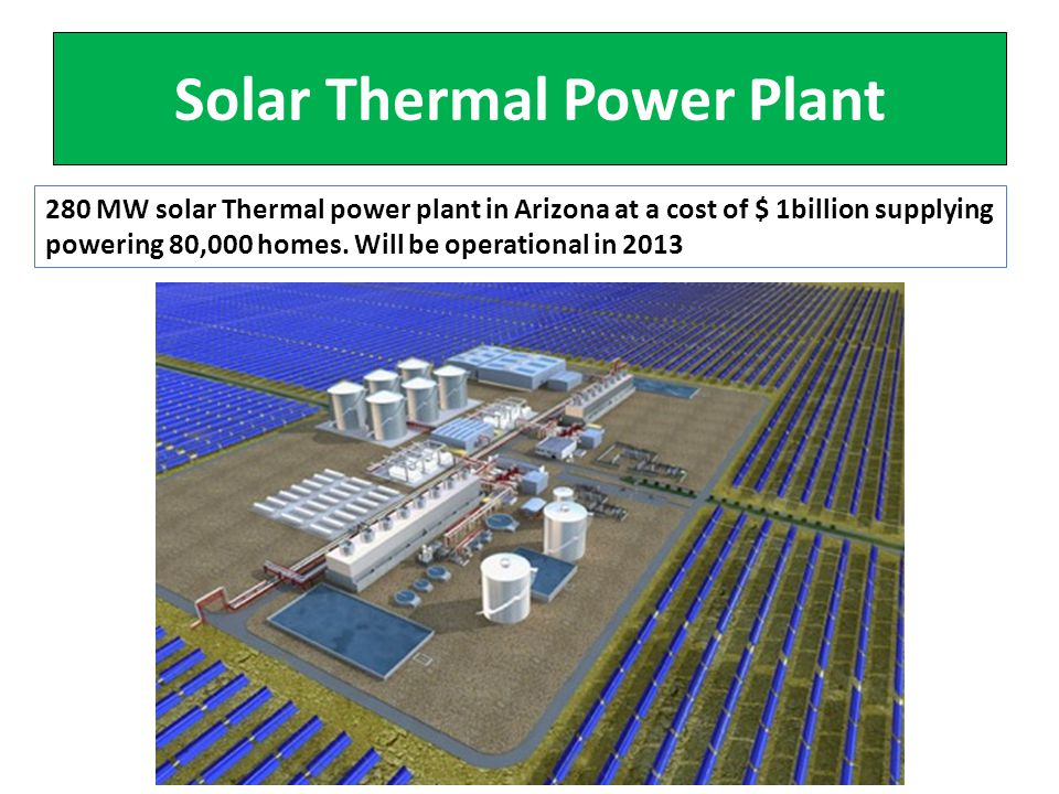 Solar Thermal Power Plant 280 MW solar Thermal power plant in Arizona at a cost of $ 1billion supplying powering 80,000 homes.