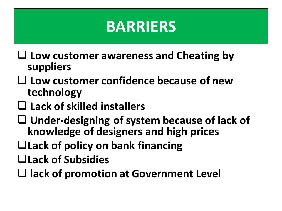 BARRIERS Low customer awareness and Cheating by suppliers Low customer confidence because of new technology Lack of skilled installers Under-designing