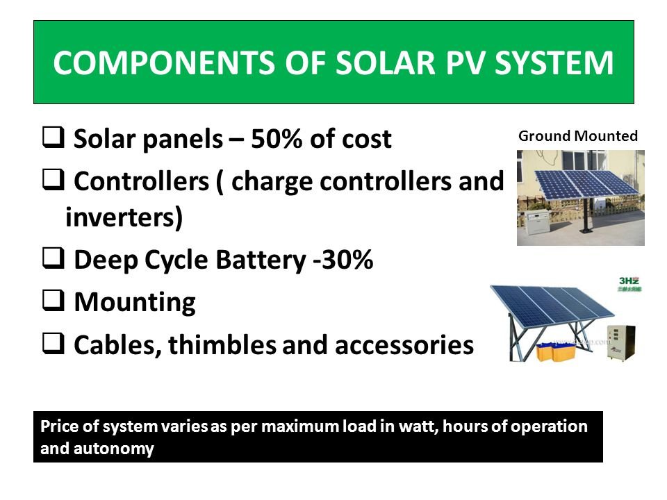 COMPONENTS OF SOLAR PV SYSTEM Solar panels – 50% of cost Controllers ( charge controllers and inverters) Deep Cycle Battery -30% Mounting Cables, thimbles and accessories Ground Mounted Price of system varies as per maximum load in watt, hours of operation and autonomy