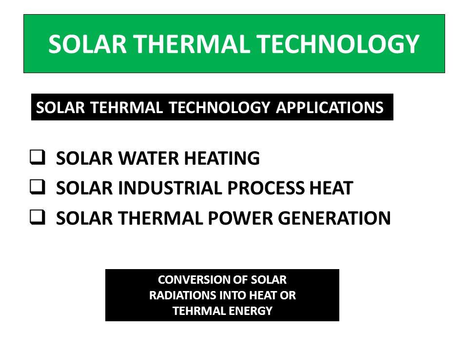 SOLAR THERMAL TECHNOLOGY SOLAR WATER HEATING SOLAR INDUSTRIAL PROCESS HEAT SOLAR THERMAL POWER GENERATION SOLAR TEHRMAL TECHNOLOGY APPLICATIONS CONVER