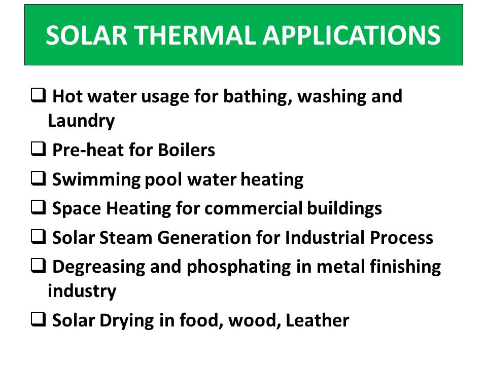 SOLAR THERMAL APPLICATIONS Hot water usage for bathing, washing and Laundry Pre-heat for Boilers Swimming pool water heating Space Heating for commerc