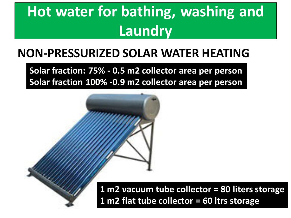 Hot water for bathing, washing and Laundry NON-PRESSURIZED SOLAR WATER HEATING Solar fraction: 75% - 0.5 m2 collector area per person Solar fraction 100% -0.9 m2 collector area per person 1 m2 vacuum tube collector = 80 liters storage 1 m2 flat tube collector = 60 ltrs storage