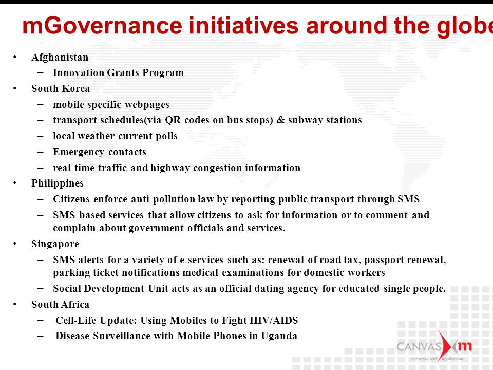 mGovernance initiatives around the globe Afghanistan – Innovation Grants Program South Korea – mobile specific webpages – transport schedules(via QR codes on bus stops) & subway stations – local weather current polls – Emergency contacts – real-time traffic and highway congestion information Philippines – Citizens enforce anti-pollution law by reporting public transport through SMS – SMS-based services that allow citizens to ask for information or to comment and complain about government officials and services.