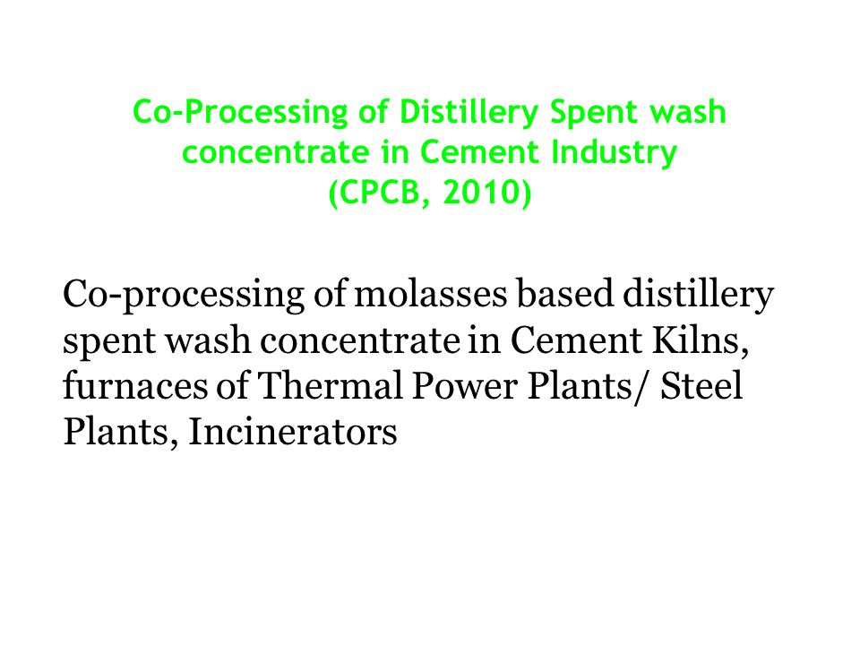 Co-Processing of Distillery Spent wash concentrate in Cement Industry (CPCB, 2010) Co-processing of molasses based distillery spent wash concentrate in Cement Kilns, furnaces of Thermal Power Plants/ Steel Plants, Incinerators