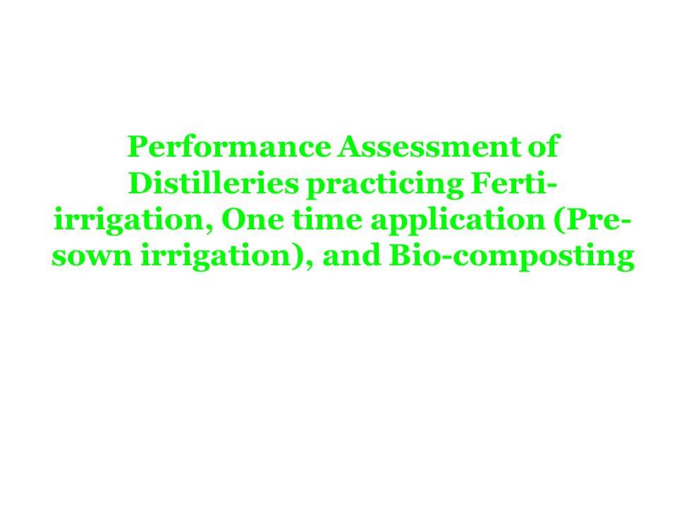 Performance Assessment of Distilleries practicing Ferti- irrigation, One time application (Pre- sown irrigation), and Bio-composting