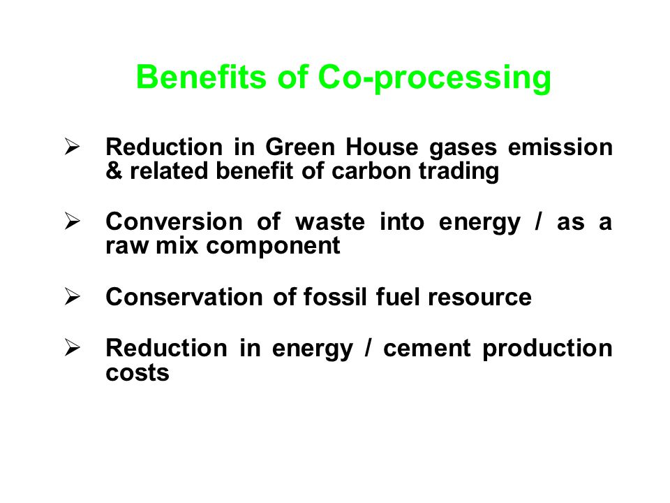 Benefits of Co-processing Reduction in Green House gases emission & related benefit of carbon trading Conversion of waste into energy / as a raw mix component Conservation of fossil fuel resource Reduction in energy / cement production costs