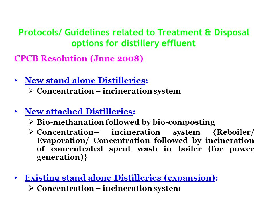 Protocols/ Guidelines related to Treatment & Disposal options for distillery effluent CPCB Resolution (June 2008) New stand alone Distilleries: Concentration – incineration system New attached Distilleries: Bio-methanation followed by bio-composting Concentration– incineration system {Reboiler/ Evaporation/ Concentration followed by incineration of concentrated spent wash in boiler (for power generation)} Existing stand alone Distilleries (expansion): Concentration – incineration system