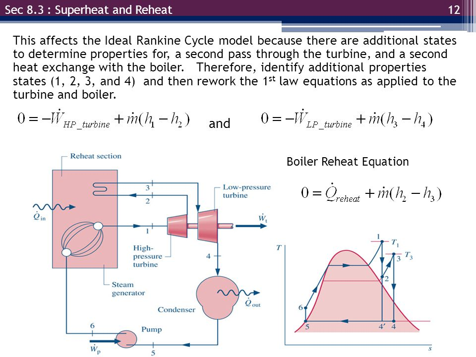 12 Sec 8.3 : Superheat and Reheat This affects the Ideal Rankine Cycle model because there are additional states to determine properties for, a second pass through the turbine, and a second heat exchange with the boiler.