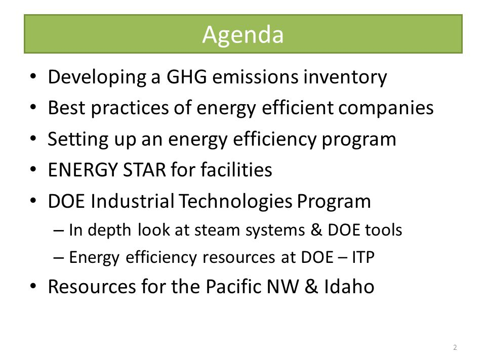 Agenda Developing a GHG emissions inventory Best practices of energy efficient companies Setting up an energy efficiency program ENERGY STAR for facilities DOE Industrial Technologies Program – In depth look at steam systems & DOE tools – Energy efficiency resources at DOE – ITP Resources for the Pacific NW & Idaho 2