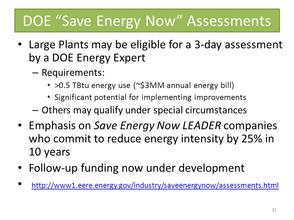 DOE Save Energy Now Assessments Large Plants may be eligible for a 3-day assessment by a DOE Energy Expert – Requirements: >0.5 TBtu energy use (~$3MM annual energy bill) Significant potential for implementing improvements – Others may qualify under special circumstances Emphasis on Save Energy Now LEADER companies who commit to reduce energy intensity by 25% in 10 years Follow-up funding now under development http://www1.eere.energy.gov/industry/saveenergynow/assessments.html 32
