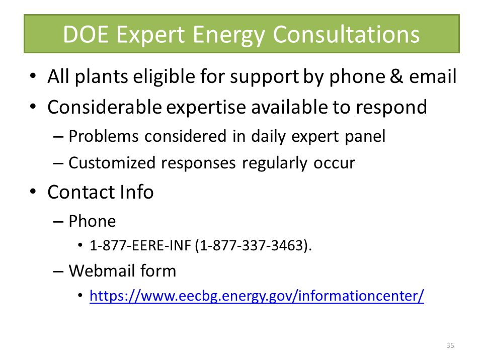DOE Expert Energy Consultations All plants eligible for support by phone & email Considerable expertise available to respond – Problems considered in daily expert panel – Customized responses regularly occur Contact Info – Phone 1-877-EERE-INF (1-877-337-3463).