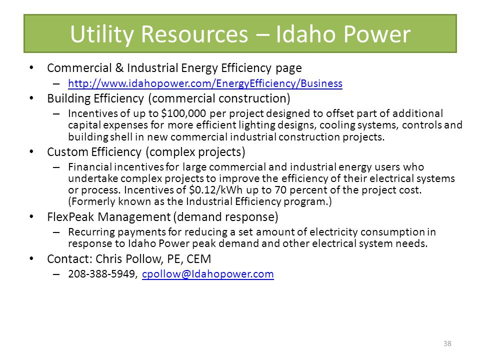 Utility Resources – Idaho Power Commercial & Industrial Energy Efficiency page – http://www.idahopower.com/EnergyEfficiency/Business http://www.idahopower.com/EnergyEfficiency/Business Building Efficiency (commercial construction) – Incentives of up to $100,000 per project designed to offset part of additional capital expenses for more efficient lighting designs, cooling systems, controls and building shell in new commercial industrial construction projects.