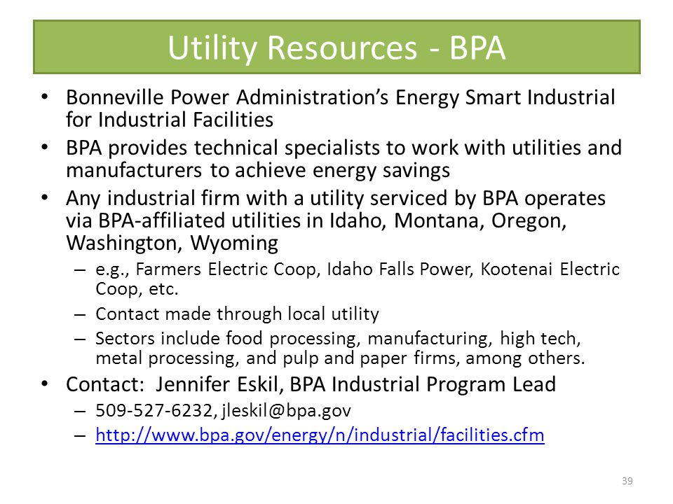 Utility Resources - BPA Bonneville Power Administrations Energy Smart Industrial for Industrial Facilities BPA provides technical specialists to work with utilities and manufacturers to achieve energy savings Any industrial firm with a utility serviced by BPA operates via BPA-affiliated utilities in Idaho, Montana, Oregon, Washington, Wyoming – e.g., Farmers Electric Coop, Idaho Falls Power, Kootenai Electric Coop, etc.