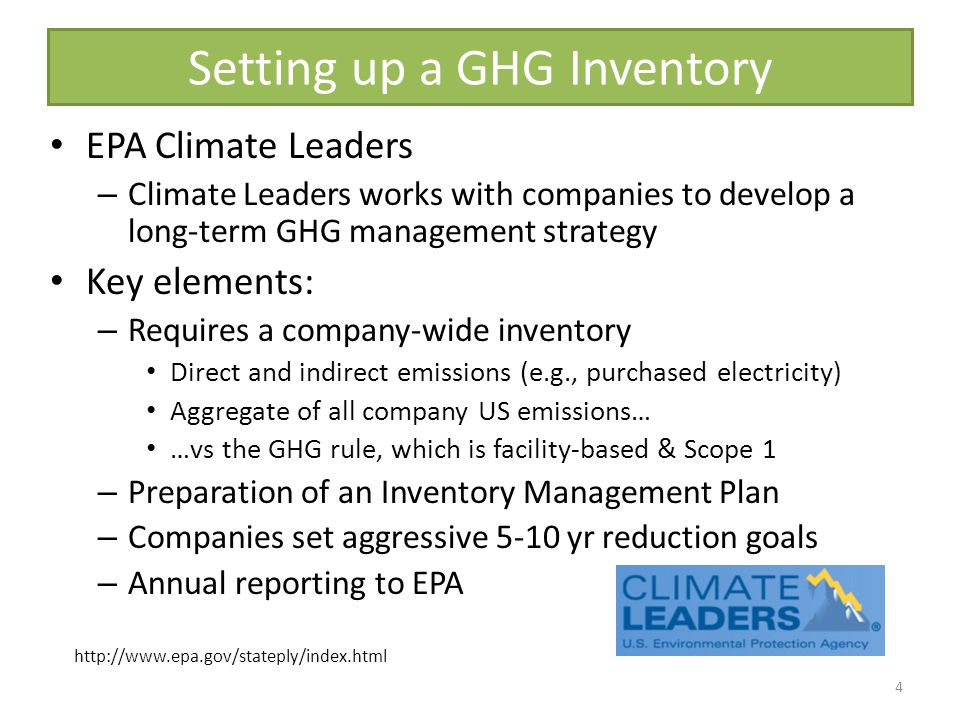 Setting up a GHG Inventory EPA Climate Leaders – Climate Leaders works with companies to develop a long-term GHG management strategy Key elements: – Requires a company-wide inventory Direct and indirect emissions (e.g., purchased electricity) Aggregate of all company US emissions… …vs the GHG rule, which is facility-based & Scope 1 – Preparation of an Inventory Management Plan – Companies set aggressive 5-10 yr reduction goals – Annual reporting to EPA 4 http://www.epa.gov/stateply/index.html