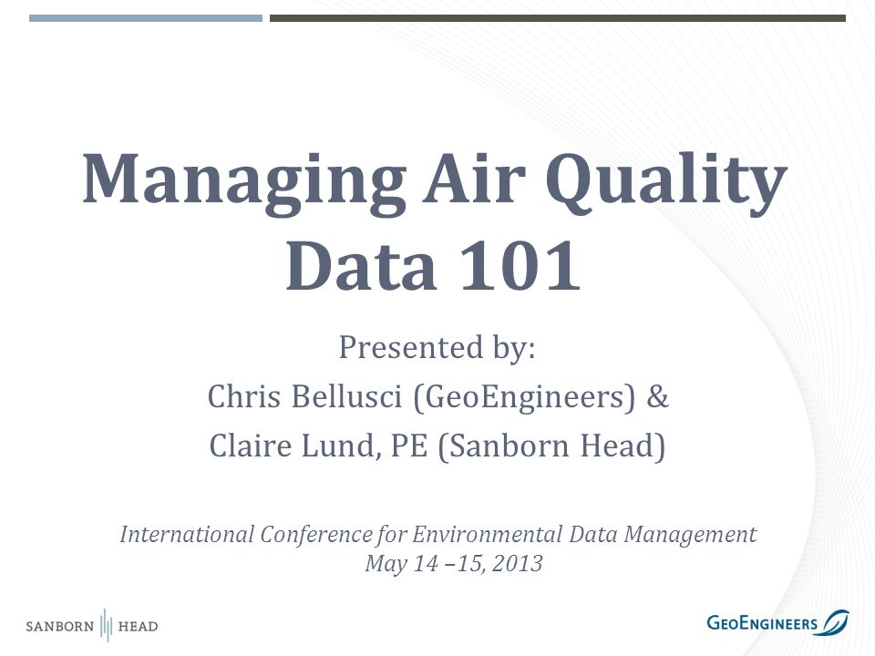 Managing Air Quality Data 101 Presented by: Chris Bellusci (GeoEngineers) & Claire Lund, PE (Sanborn Head) International Conference for Environmental Data Management May 14 –15, 2013