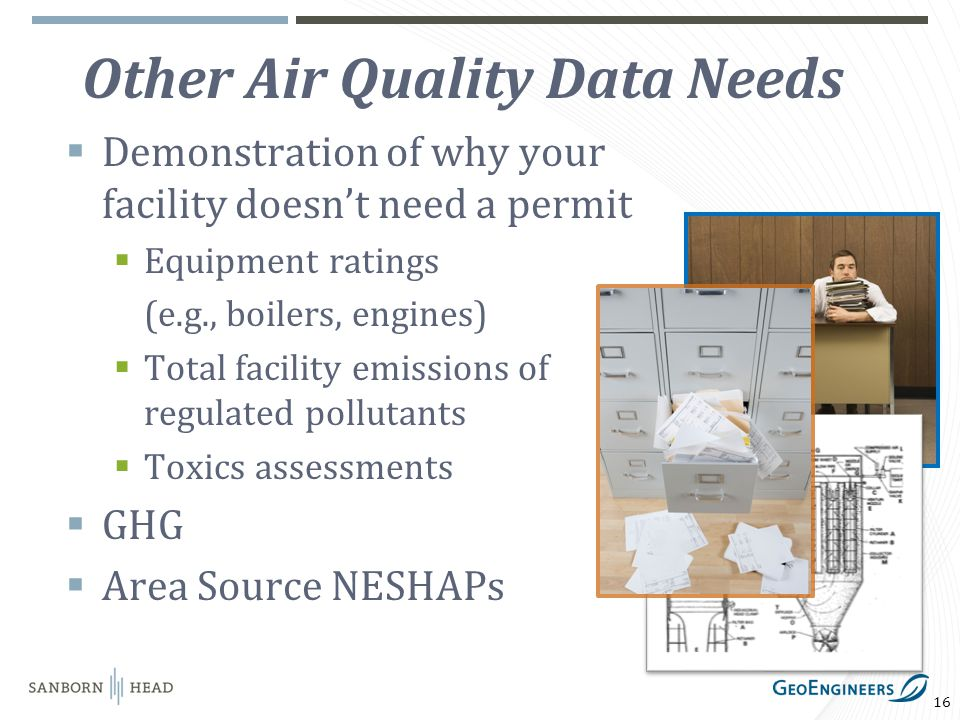 16 Other Air Quality Data Needs Demonstration of why your facility doesnt need a permit Equipment ratings (e.g., boilers, engines) Total facility emissions of regulated pollutants Toxics assessments GHG Area Source NESHAPs