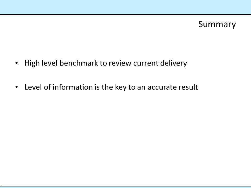 Summary High level benchmark to review current delivery Level of information is the key to an accurate result