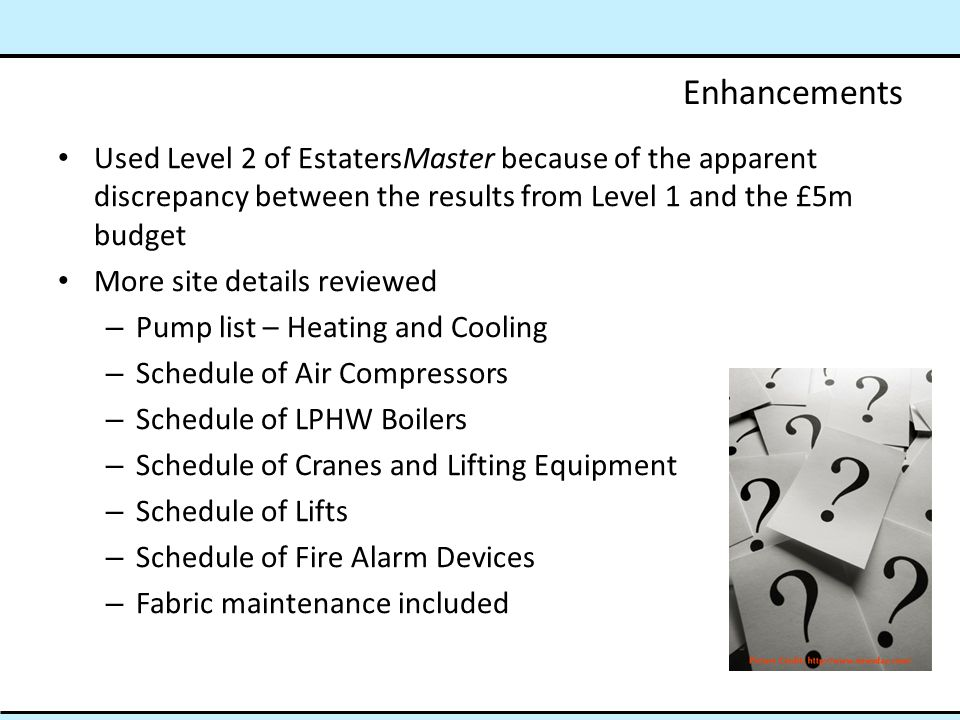 Enhancements Used Level 2 of EstatersMaster because of the apparent discrepancy between the results from Level 1 and the £5m budget More site details reviewed – Pump list – Heating and Cooling – Schedule of Air Compressors – Schedule of LPHW Boilers – Schedule of Cranes and Lifting Equipment – Schedule of Lifts – Schedule of Fire Alarm Devices – Fabric maintenance included