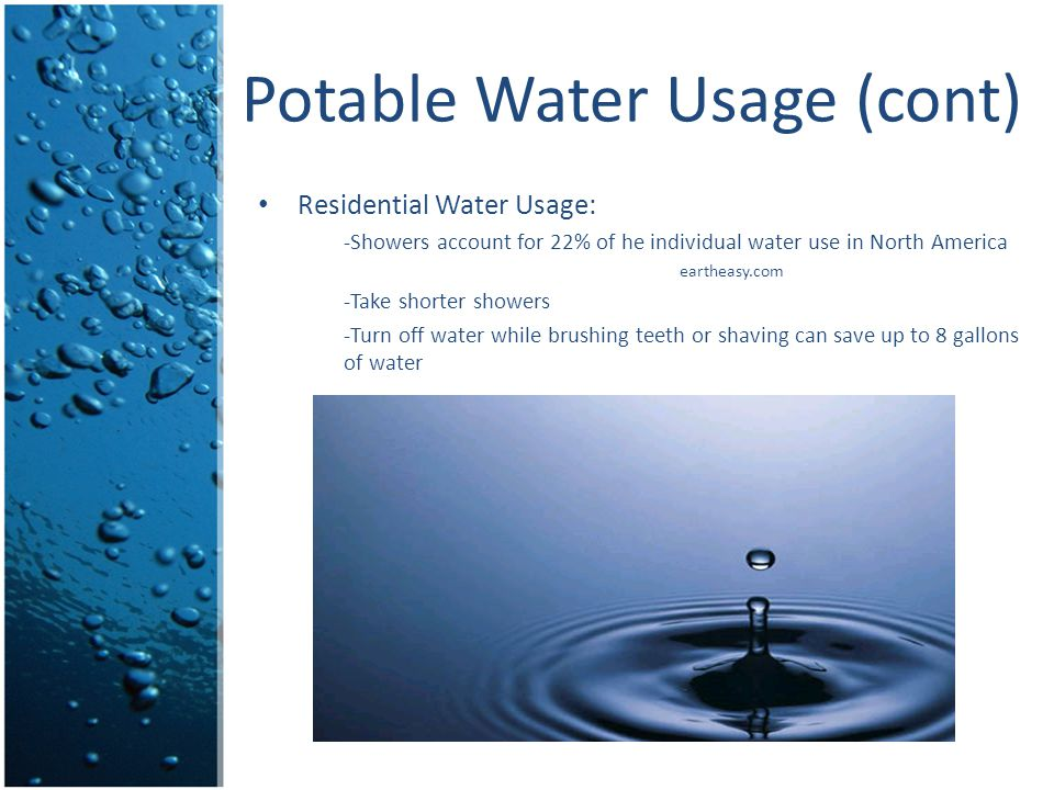 Potable Water Usage (cont) Residential Water Usage: -Showers account for 22% of he individual water use in North America eartheasy.com -Take shorter s