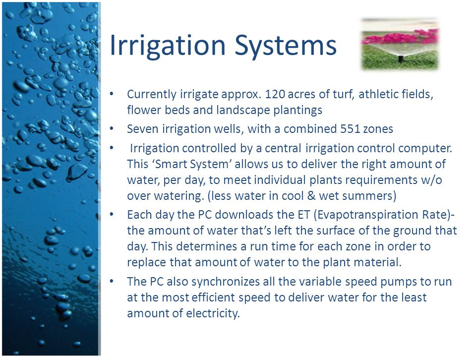 Currently irrigate approx. 120 acres of turf, athletic fields, flower beds and landscape plantings Seven irrigation wells, with a combined 551 zones I