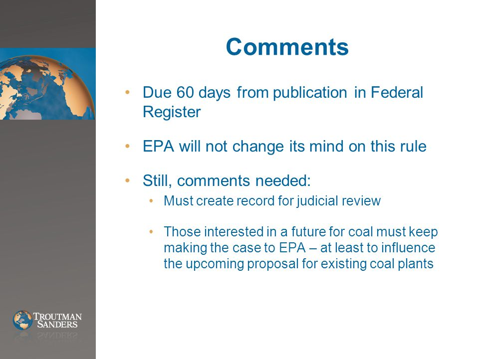 Comments Due 60 days from publication in Federal Register EPA will not change its mind on this rule Still, comments needed: Must create record for judicial review Those interested in a future for coal must keep making the case to EPA – at least to influence the upcoming proposal for existing coal plants