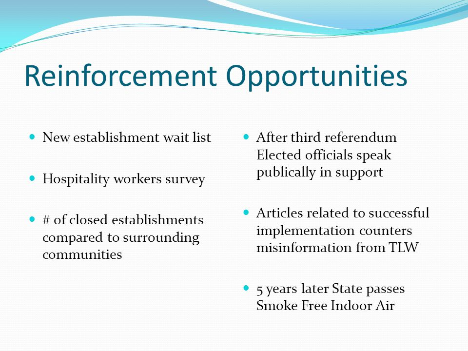 Reinforcement Opportunities New establishment wait list Hospitality workers survey # of closed establishments compared to surrounding communities After third referendum Elected officials speak publically in support Articles related to successful implementation counters misinformation from TLW 5 years later State passes Smoke Free Indoor Air