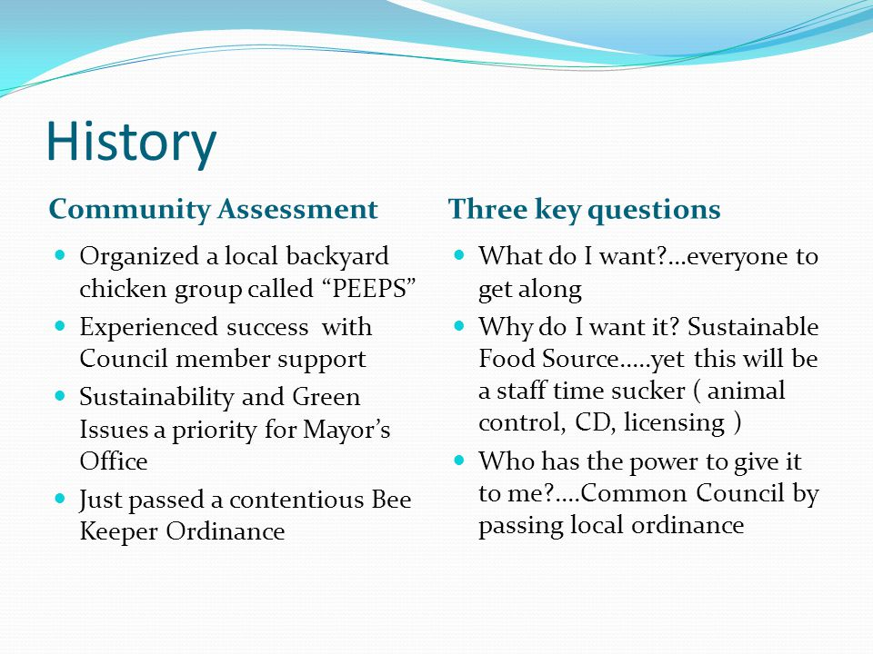 History Community Assessment Three key questions Organized a local backyard chicken group called PEEPS Experienced success with Council member support Sustainability and Green Issues a priority for Mayors Office Just passed a contentious Bee Keeper Ordinance What do I want …everyone to get along Why do I want it.
