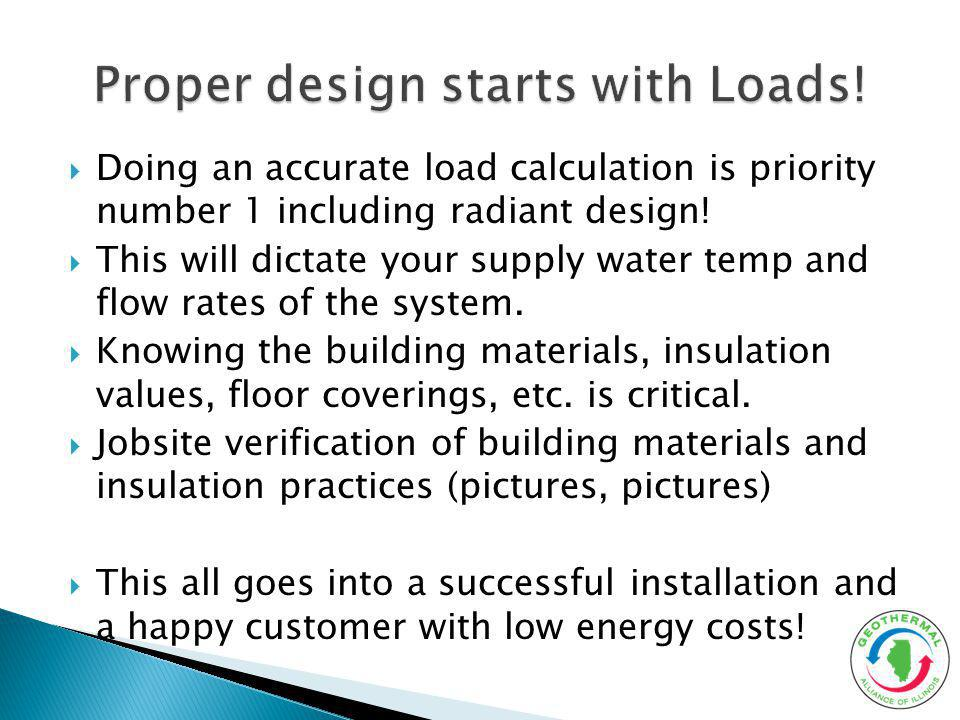 Doing an accurate load calculation is priority number 1 including radiant design! This will dictate your supply water temp and flow rates of the syste